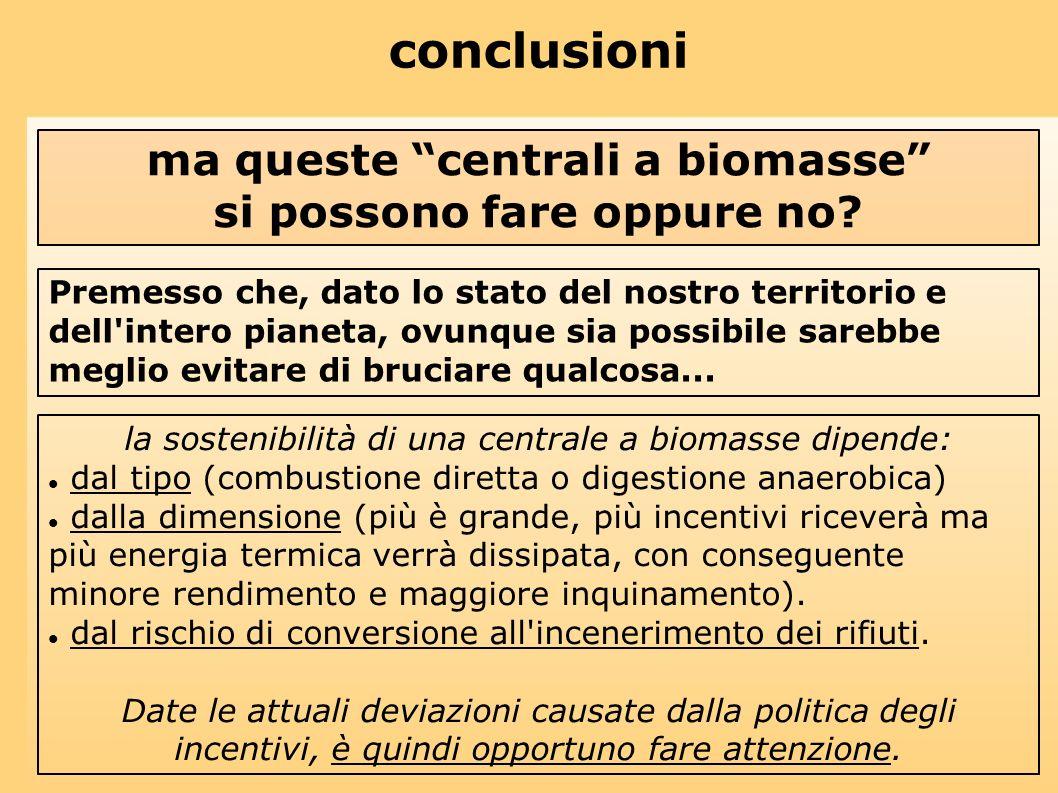 conclusioni ma queste centrali a biomasse si possono fare oppure no? Premesso che, dato lo stato del nostro territorio e dell'intero pianeta, ovunque