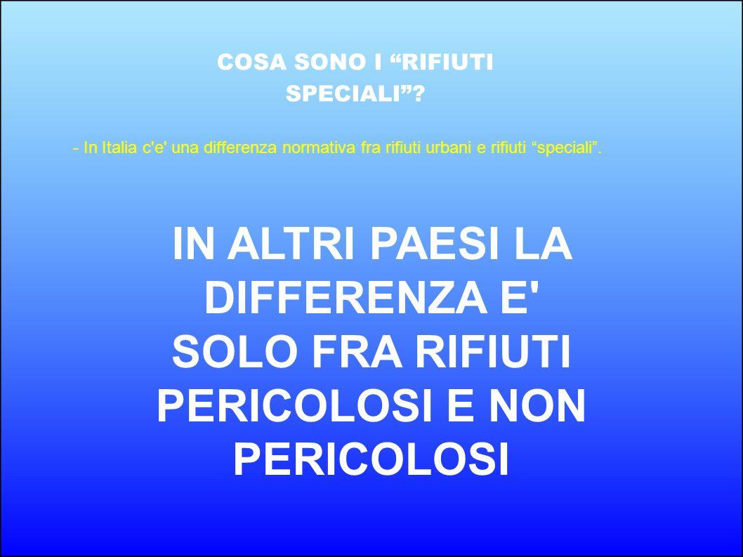 COSA SONO I RIFIUTI SPECIALI? - In Italia c'e' una differenza normativa fra rifiuti urbani e rifiuti speciali. IN ALTRI PAESI LA DIFFERENZA E' SOLO FR