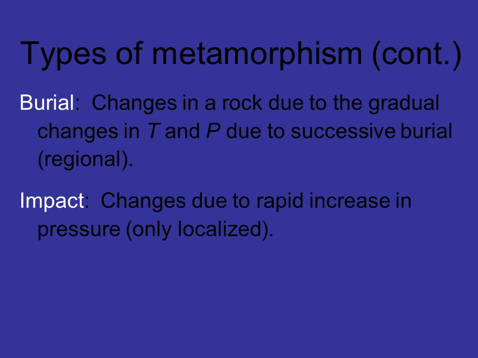 Types of metamorphism (cont.) Burial: Changes in a rock due to the gradual changes in T and P due to successive burial (regional). Impact: Changes due