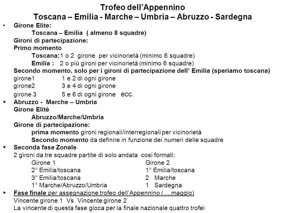 Trofeo dellAppennino Toscana – Emilia - Marche – Umbria – Abruzzo - Sardegna Girone Elite: Toscana – Emilia ( almeno 8 squadre) Gironi di partecipazione: Primo momento Toscana:1 o 2 girone per vicinorietà (minimo 6 squadre) Emilia : 2 o più gironi per vicinorietà (minimo 6 squadre) Secondo momento, solo per i gironi di partecipazione dell Emilia (speriamo toscana) girone1 1 e 2 di ogni girone girone2 3 e 4 di ogni girone girone 3 5 e 6 di ogni girone ecc.