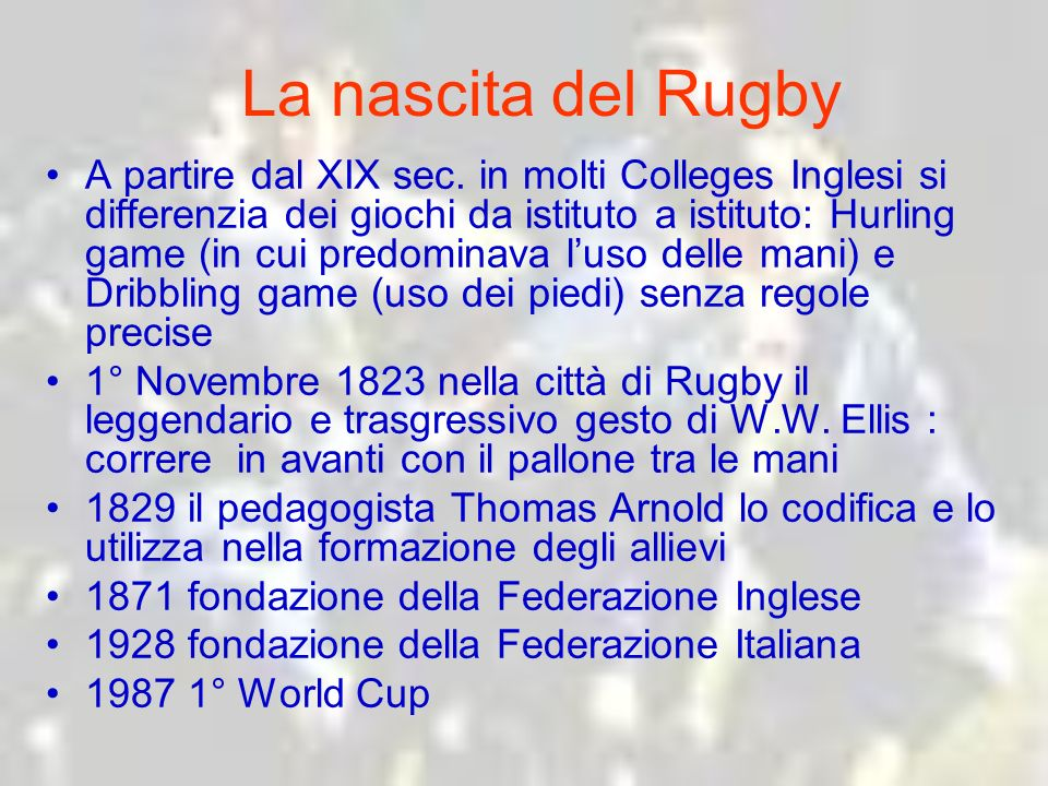 La nascita del Rugby A partire dal XIX sec. in molti Colleges Inglesi si differenzia dei giochi da istituto a istituto: Hurling game (in cui predomina