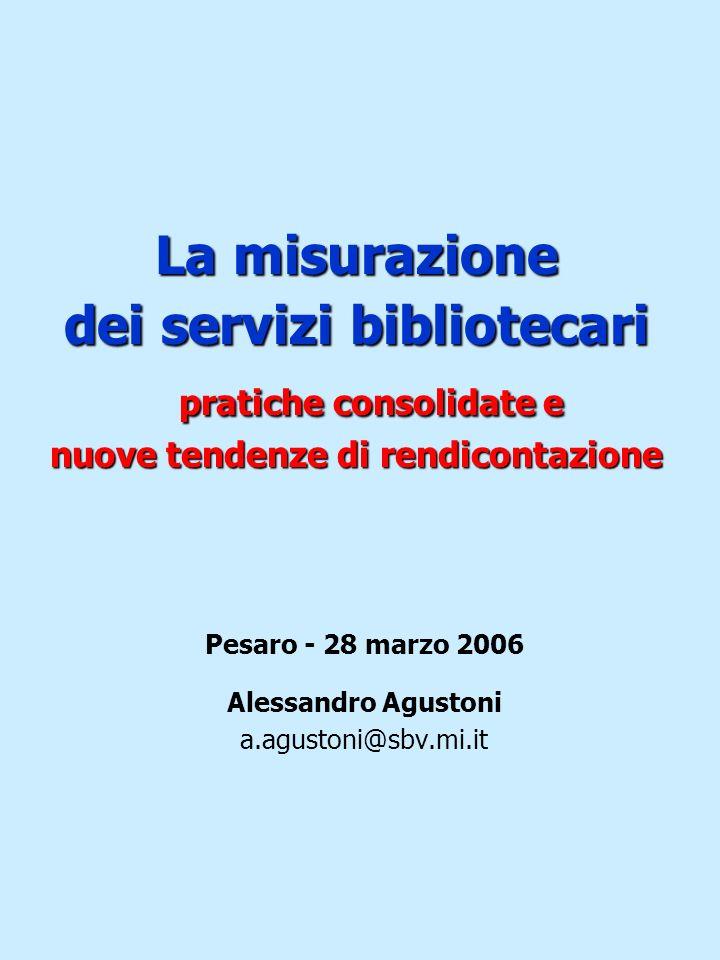 La misurazione dei servizi bibliotecari pratiche consolidate e nuove tendenze di rendicontazione Pesaro - 28 marzo 2006 Alessandro Agustoni a.agustoni