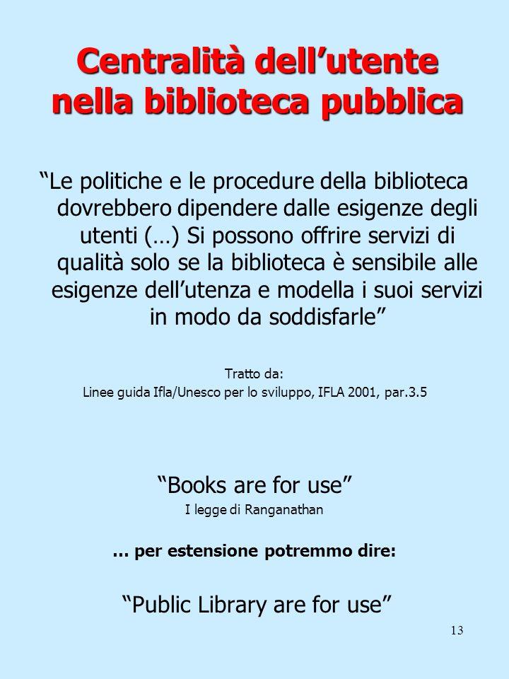 13 Centralità dellutente nella biblioteca pubblica Le politiche e le procedure della biblioteca dovrebbero dipendere dalle esigenze degli utenti (…) S