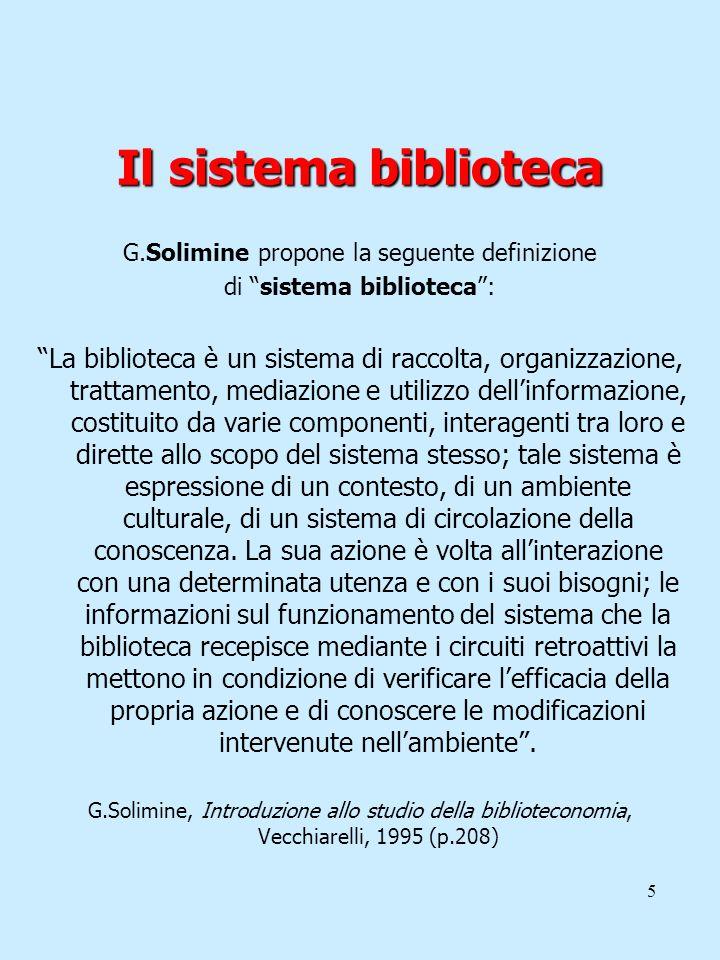 5 Il sistema biblioteca G.Solimine propone la seguente definizione di sistema biblioteca: La biblioteca è un sistema di raccolta, organizzazione, trat