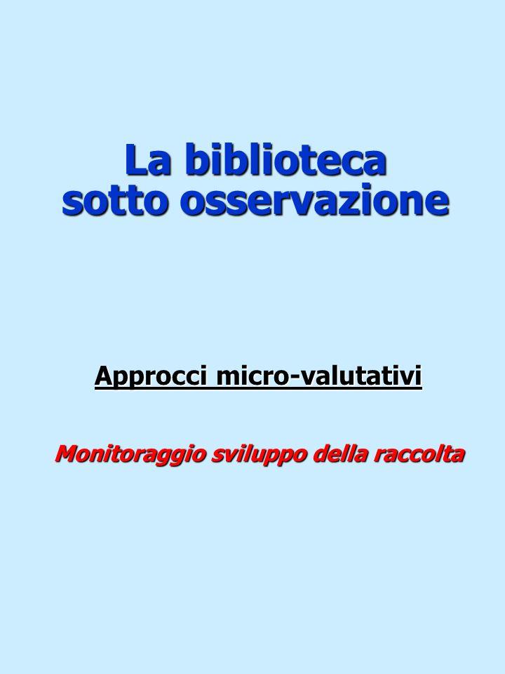 La biblioteca sotto osservazione Approcci micro-valutativi Monitoraggio sviluppo della raccolta