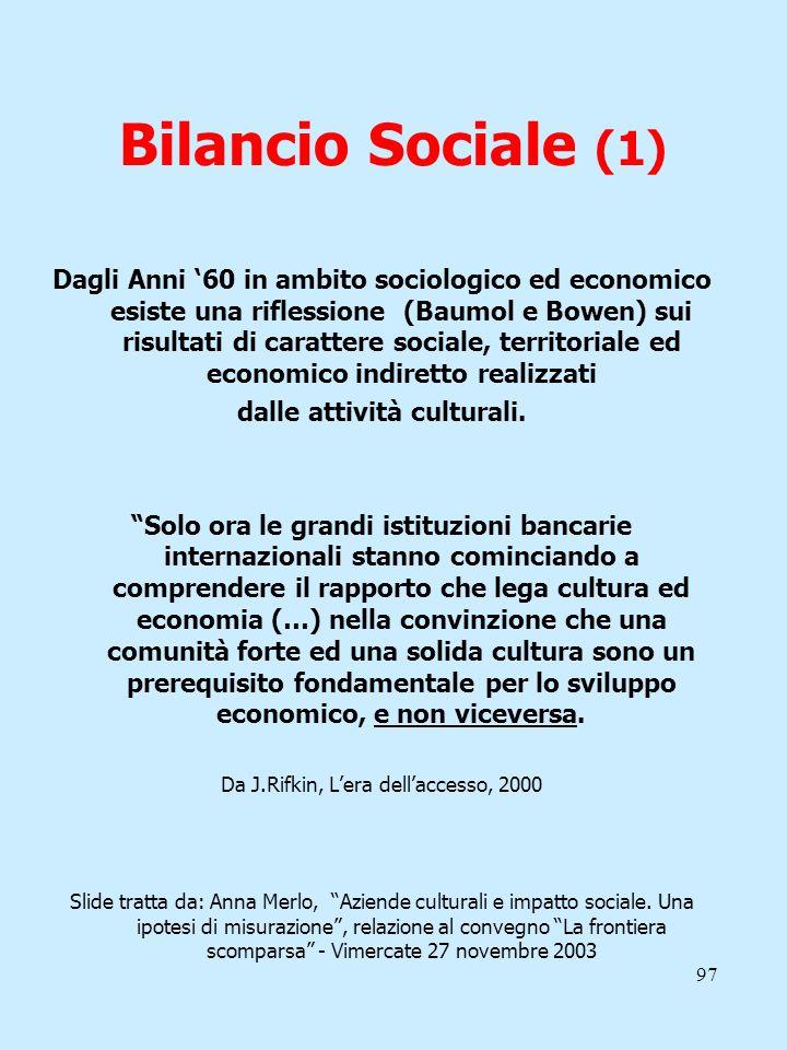 97 Bilancio Sociale (1) Dagli Anni 60 in ambito sociologico ed economico esiste una riflessione (Baumol e Bowen) sui risultati di carattere sociale, t