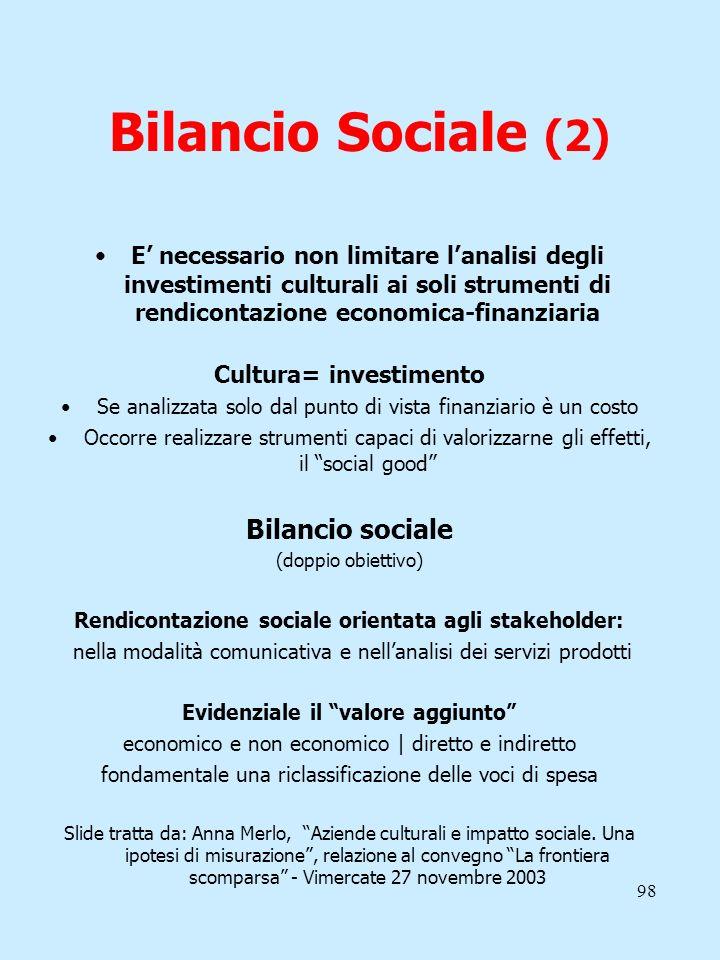 98 Bilancio Sociale (2) E necessario non limitare lanalisi degli investimenti culturali ai soli strumenti di rendicontazione economica-finanziaria Cul