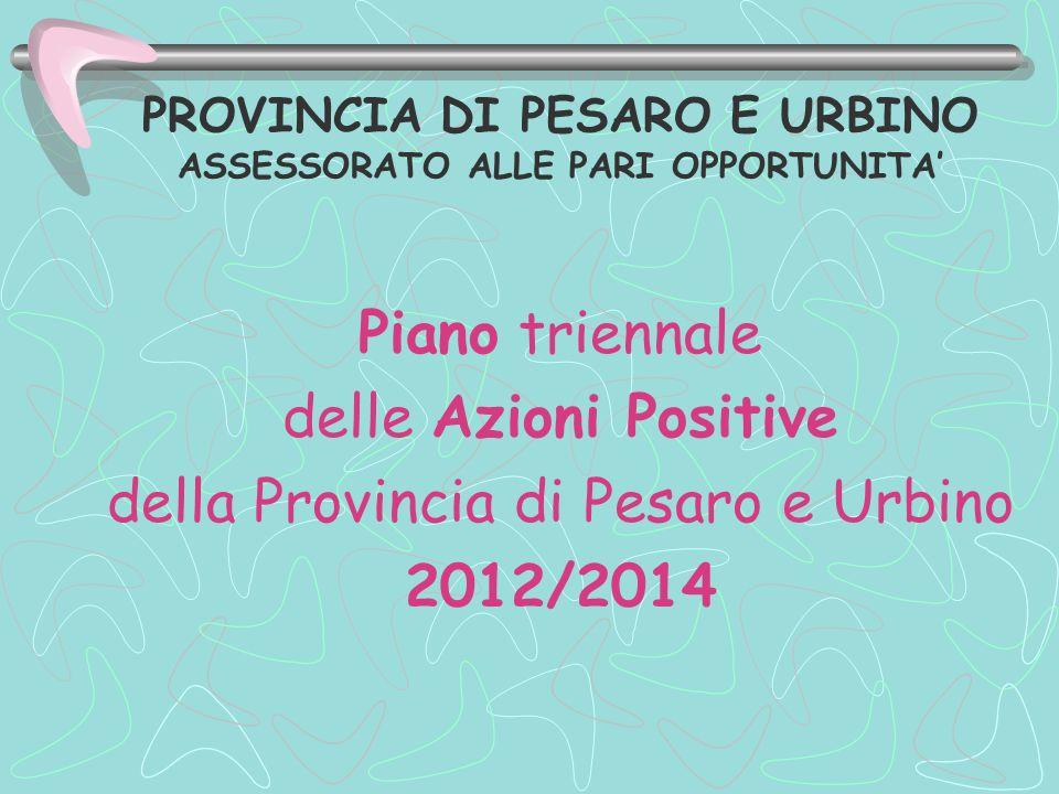 PROVINCIA DI PESARO E URBINO ASSESSORATO ALLE PARI OPPORTUNITA Piano triennale delle Azioni Positive della Provincia di Pesaro e Urbino 2012/2014