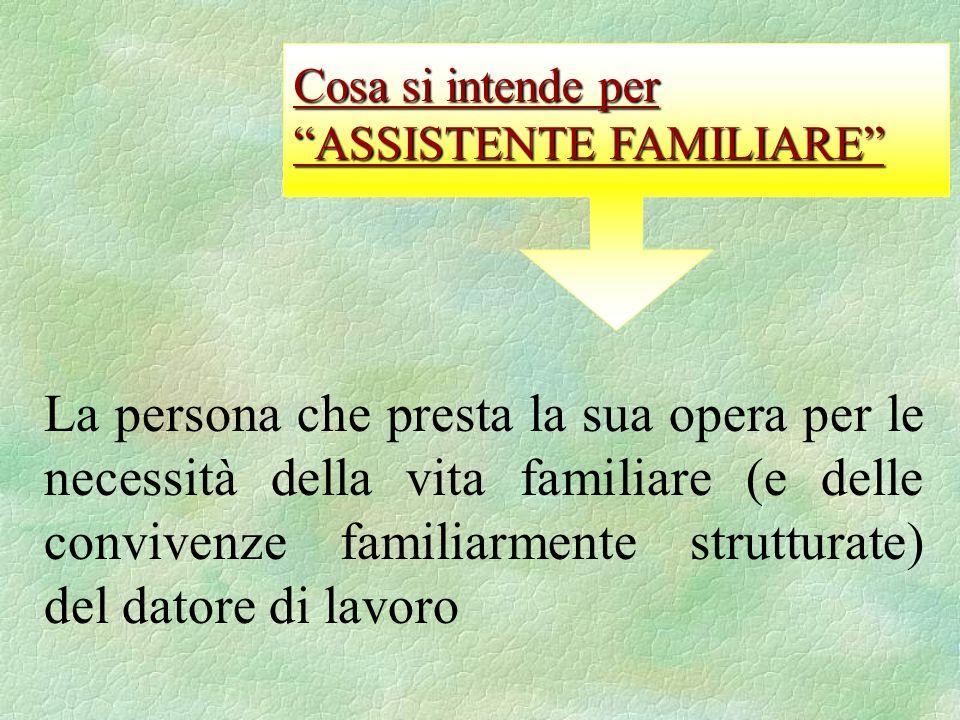 La persona che presta la sua opera per le necessità della vita familiare (e delle convivenze familiarmente strutturate) del datore di lavoro Cosa si intende per ASSISTENTE FAMILIARE