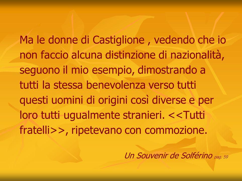 Ma le donne di Castiglione, vedendo che io non faccio alcuna distinzione di nazionalità, seguono il mio esempio, dimostrando a tutti la stessa benevolenza verso tutti questi uomini di origini così diverse e per loro tutti ugualmente stranieri.