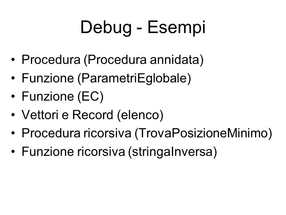 Debug - Esempi Procedura (Procedura annidata) Funzione (ParametriEglobale) Funzione (EC) Vettori e Record (elenco) Procedura ricorsiva (TrovaPosizione