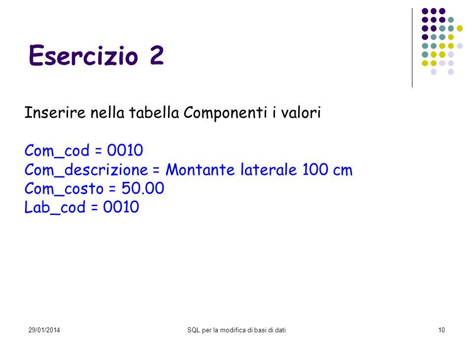 29/01/2014SQL per la modifica di basi di dati10 Esercizio 2 Inserire nella tabella Componenti i valori Com_cod = 0010 Com_descrizione = Montante later
