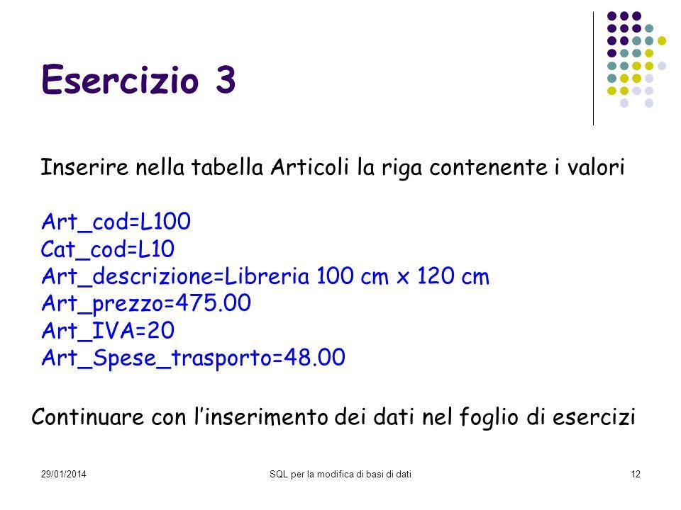 29/01/2014SQL per la modifica di basi di dati12 Esercizio 3 Inserire nella tabella Articoli la riga contenente i valori Art_cod=L100 Cat_cod=L10 Art_descrizione=Libreria 100 cm x 120 cm Art_prezzo=475.00 Art_IVA=20 Art_Spese_trasporto=48.00 Continuare con linserimento dei dati nel foglio di esercizi