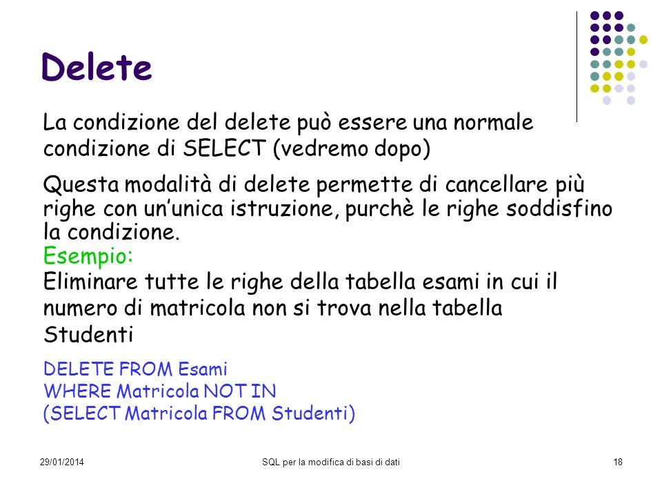 29/01/2014SQL per la modifica di basi di dati18 Delete La condizione del delete può essere una normale condizione di SELECT (vedremo dopo) Questa moda