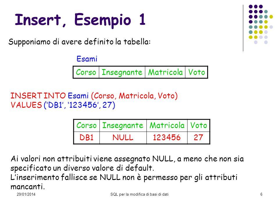 29/01/2014SQL per la modifica di basi di dati6 Insert, Esempio 1 INSERT INTO Esami (Corso, Matricola, Voto) VALUES (DB1, 123456, 27) CorsoInsegnanteMa