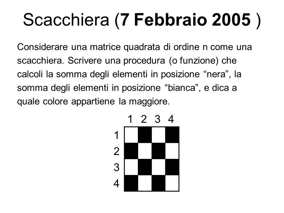 Scacchiera (7 Febbraio 2005 ) Considerare una matrice quadrata di ordine n come una scacchiera. Scrivere una procedura (o funzione) che calcoli la som