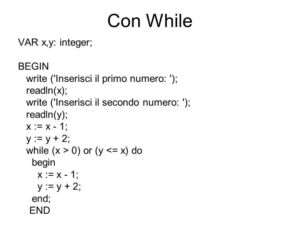 Con While VAR x,y: integer; BEGIN write ('Inserisci il primo numero: '); readln(x); write ('Inserisci il secondo numero: '); readln(y); x := x - 1; y