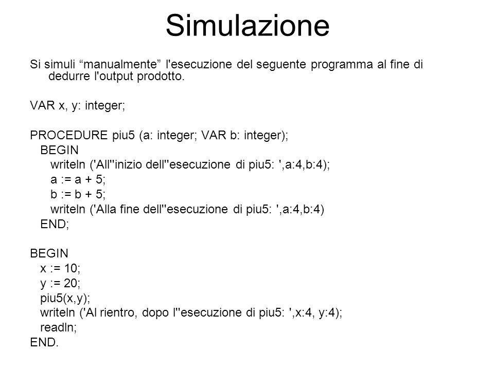 Simulazione Si simuli manualmente l'esecuzione del seguente programma al fine di dedurre l'output prodotto. VAR x, y: integer; PROCEDURE piu5 (a: inte