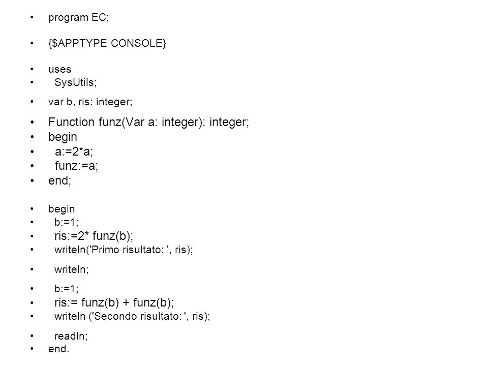 program EC; {$APPTYPE CONSOLE} uses SysUtils; var b, ris: integer; Function funz(Var a: integer): integer; begin a:=2*a; funz:=a; end; begin b:=1; ris
