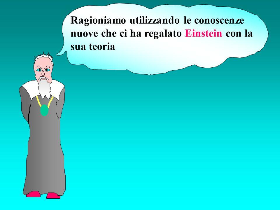 Ragioniamo utilizzando le conoscenze nuove che ci ha regalato Einstein con la sua teoria