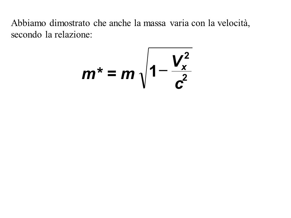 Abbiamo dimostrato che anche la massa varia con la velocità, secondo la relazione: m* = m V c x 1 2 2