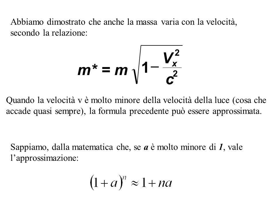 Abbiamo dimostrato che anche la massa varia con la velocità, secondo la relazione: m* = m V c x 1 2 2 Quando la velocità v è molto minore della veloci