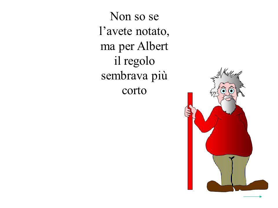 Non so se lavete notato, ma per Albert il regolo sembrava più corto