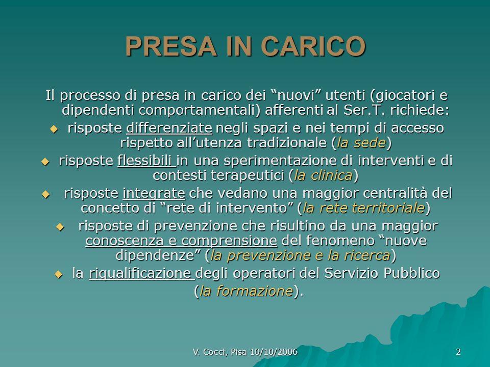 V. Cocci, Pisa 10/10/2006 2 PRESA IN CARICO Il processo di presa in carico dei nuovi utenti (giocatori e dipendenti comportamentali) afferenti al Ser.