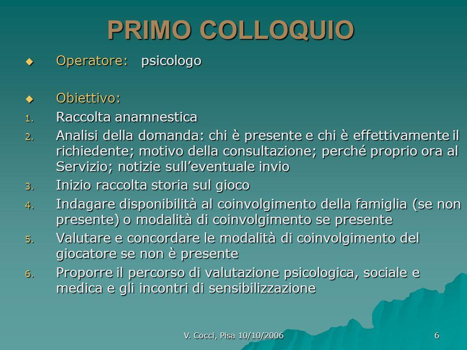 V. Cocci, Pisa 10/10/2006 6 PRIMO COLLOQUIO Operatore: psicologo Operatore: psicologo Obiettivo: Obiettivo: 1. Raccolta anamnestica 2. Analisi della d