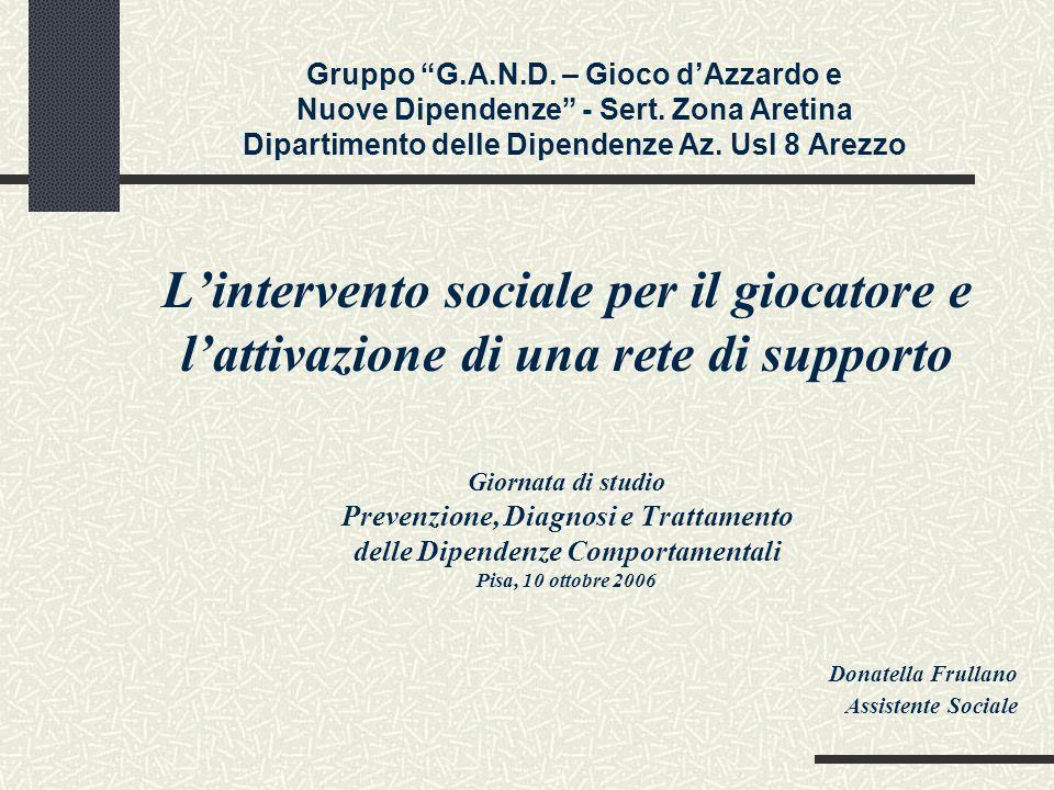Gruppo G.A.N.D. – Gioco dAzzardo e Nuove Dipendenze - Sert. Zona Aretina Dipartimento delle Dipendenze Az. Usl 8 Arezzo Lintervento sociale per il gio
