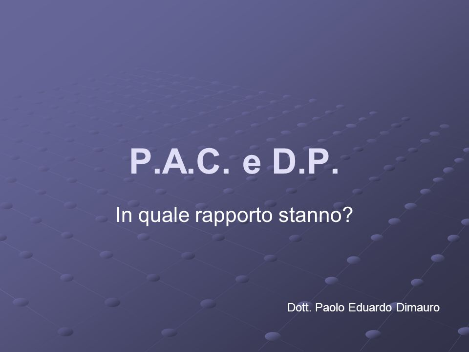 P.A.C. e D.P. In quale rapporto stanno? Dott. Paolo Eduardo Dimauro