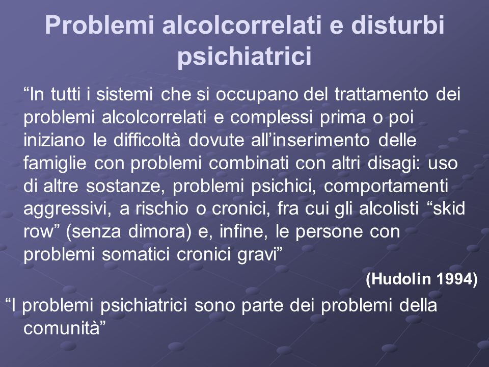 Problemi alcolcorrelati e disturbi psichiatrici In tutti i sistemi che si occupano del trattamento dei problemi alcolcorrelati e complessi prima o poi