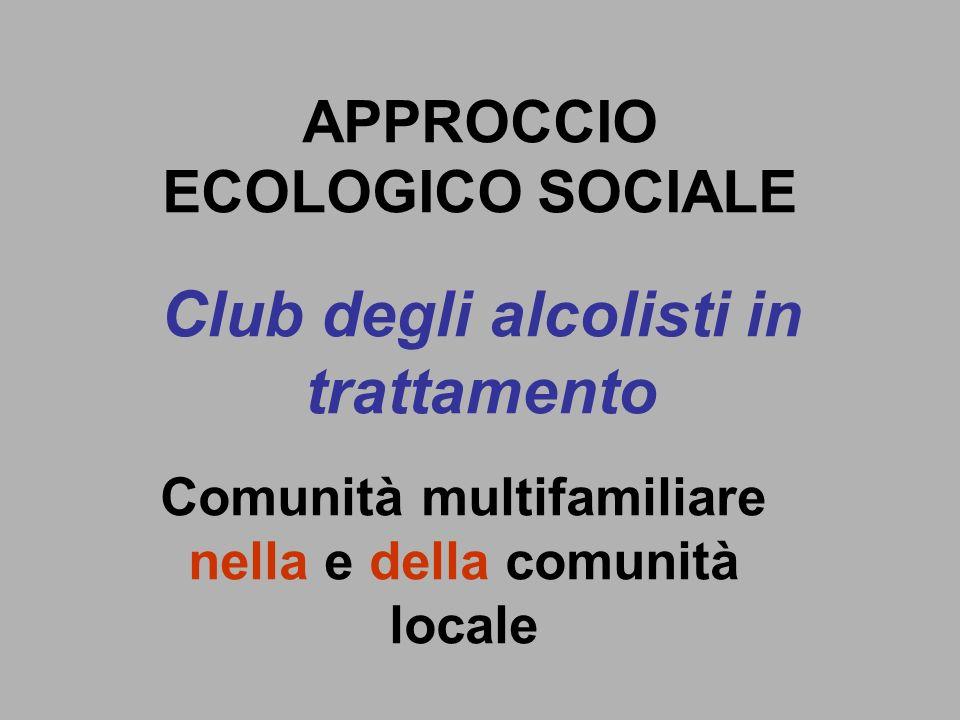 Club degli alcolisti in trattamento Comunità multifamiliare nella e della comunità locale APPROCCIO ECOLOGICO SOCIALE