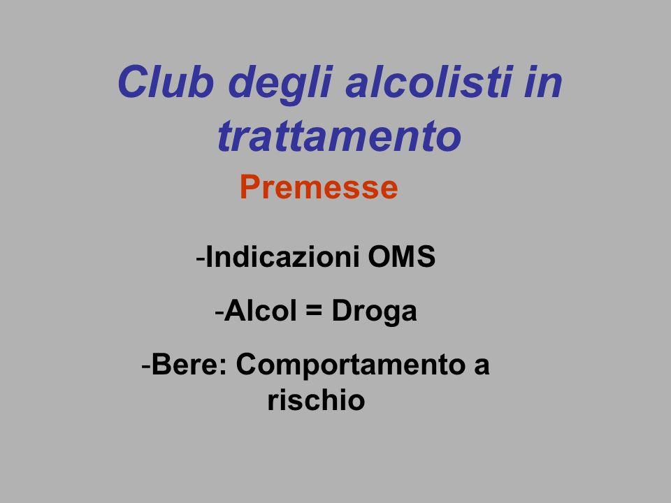 Club degli alcolisti in trattamento -Indicazioni OMS -Alcol = Droga -Bere: Comportamento a rischio Premesse