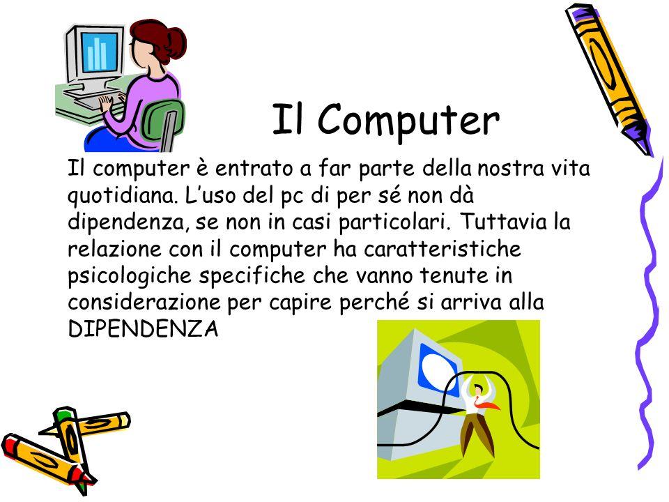 Il Computer Il computer è entrato a far parte della nostra vita quotidiana. Luso del pc di per sé non dà dipendenza, se non in casi particolari. Tutta