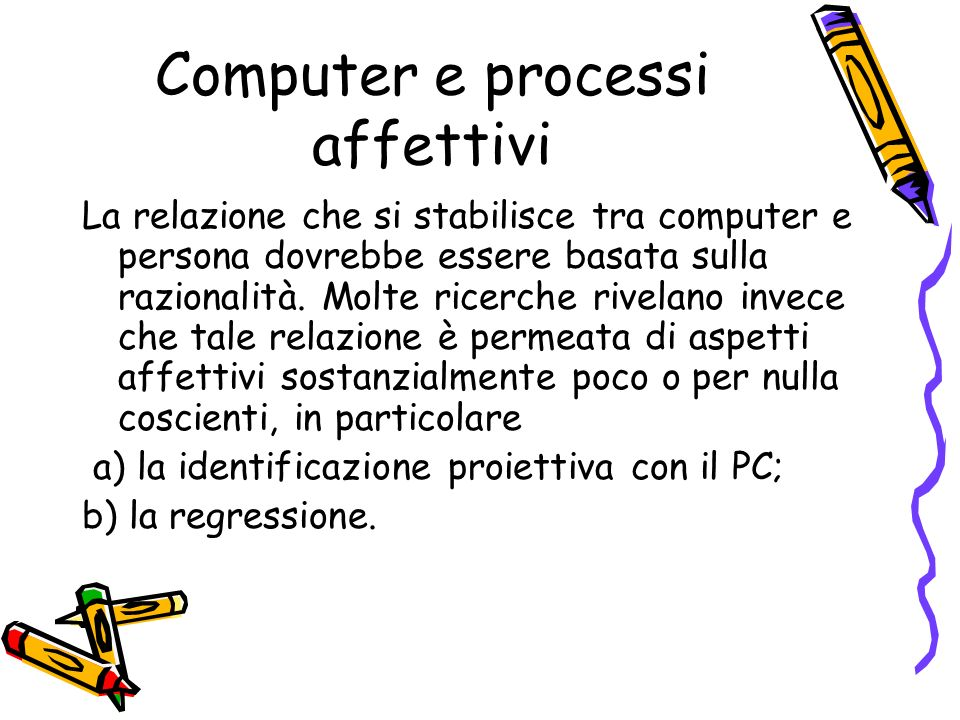 Computer e processi affettivi La relazione che si stabilisce tra computer e persona dovrebbe essere basata sulla razionalità. Molte ricerche rivelano