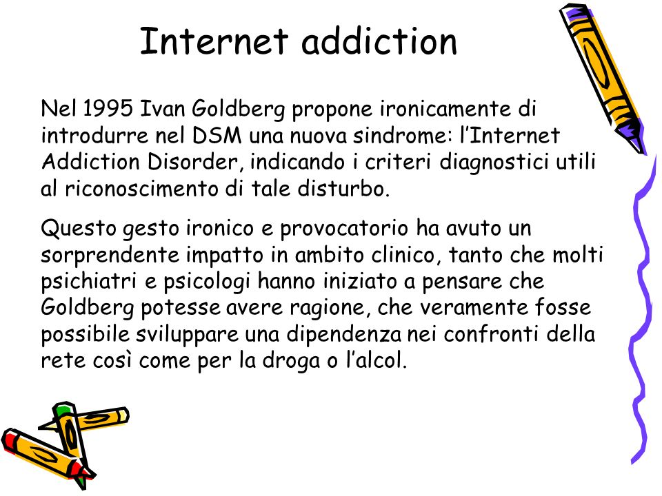 Internet addiction Nel 1995 Ivan Goldberg propone ironicamente di introdurre nel DSM una nuova sindrome: lInternet Addiction Disorder, indicando i cri