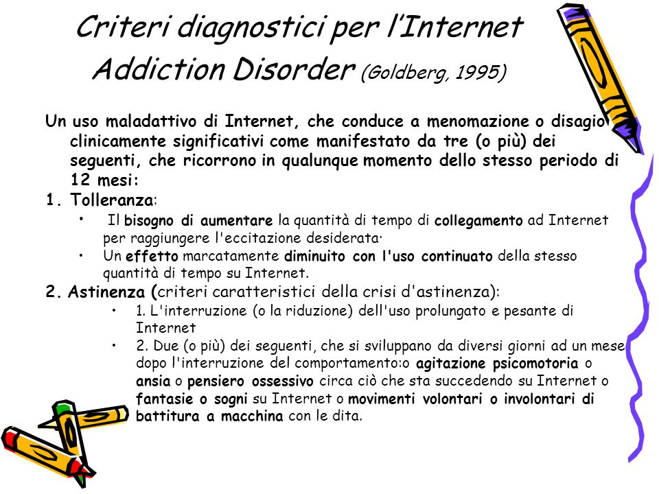 Criteri diagnostici per lInternet Addiction Disorder (Goldberg, 1995) Un uso maladattivo di Internet, che conduce a menomazione o disagio clinicamente
