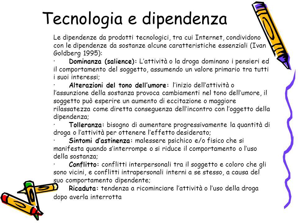 Tecnologia e dipendenza Le dipendenze da prodotti tecnologici, tra cui Internet, condividono con le dipendenze da sostanze alcune caratteristiche esse