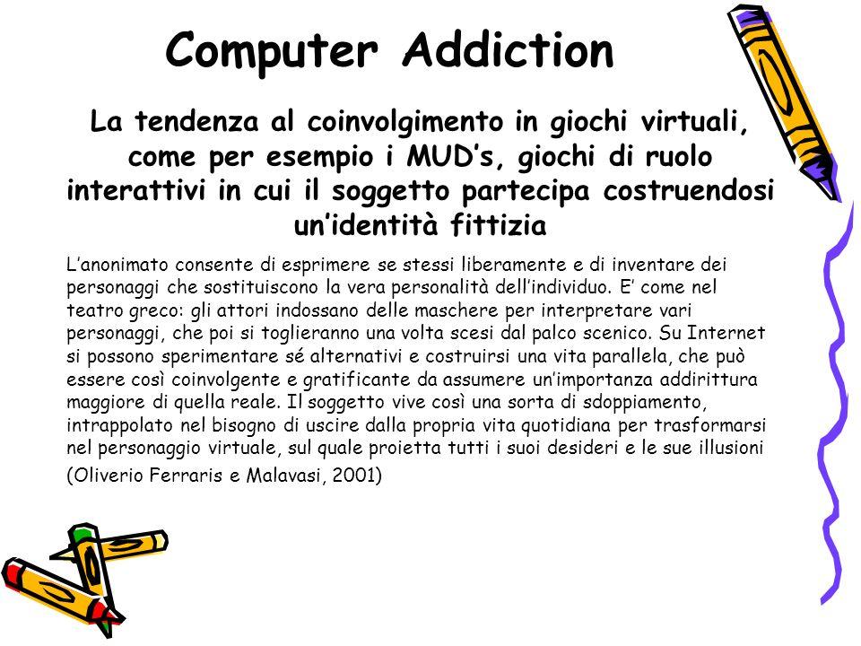 Computer Addiction La tendenza al coinvolgimento in giochi virtuali, come per esempio i MUDs, giochi di ruolo interattivi in cui il soggetto partecipa