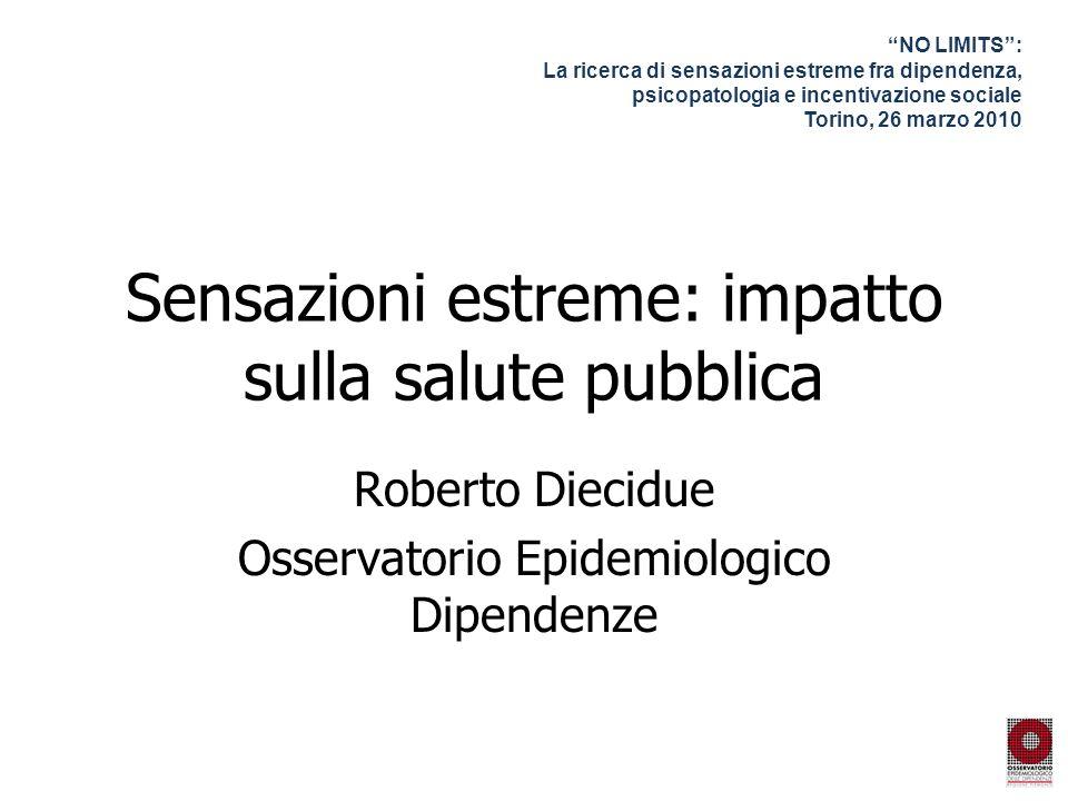 Sensazioni estreme: impatto sulla salute pubblica Roberto Diecidue Osservatorio Epidemiologico Dipendenze NO LIMITS: La ricerca di sensazioni estreme