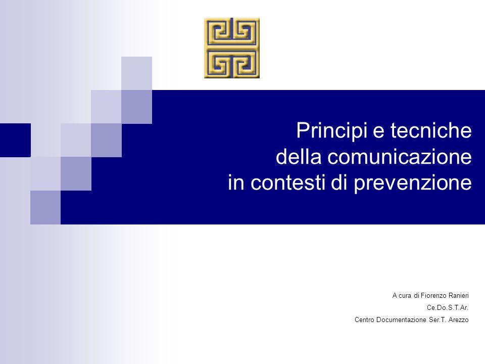 Principi e tecniche della comunicazione in contesti di prevenzione A cura di Fiorenzo Ranieri Ce.Do.S.T.Ar. Centro Documentazione Ser.T. Arezzo