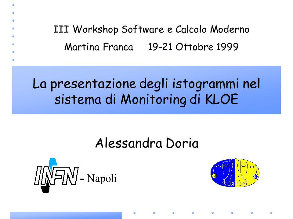 Alessandra Doria III Workshop Software e Calcolo Moderno Martina Franca 19-21 Ottobre 1999 La presentazione degli istogrammi nel sistema di Monitoring di KLOE - Napoli