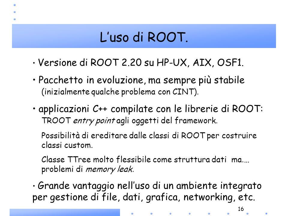 16 Luso di ROOT. Versione di ROOT 2.20 su HP-UX, AIX, OSF1. Pacchetto in evoluzione, ma sempre più stabile (inizialmente qualche problema con CINT). a