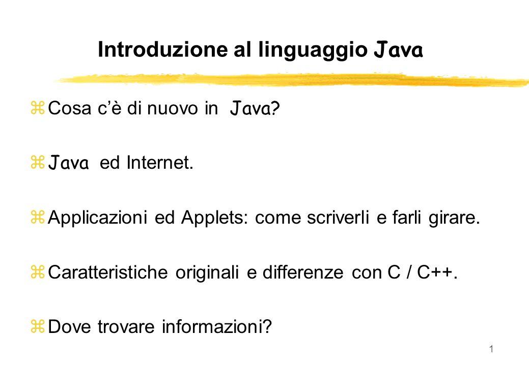 1 Introduzione al linguaggio Java Cosa cè di nuovo in Java? Java ed Internet. Applicazioni ed Applets: come scriverli e farli girare. Caratteristiche