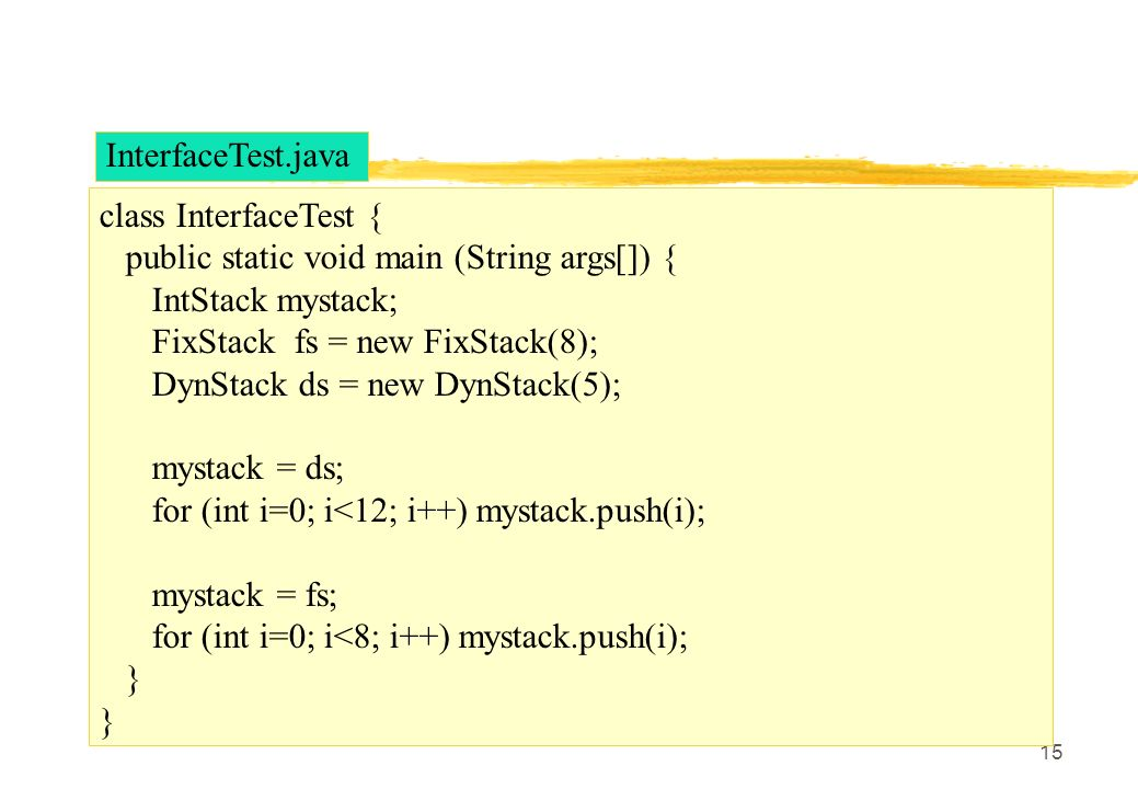 15 class InterfaceTest { public static void main (String args[]) { IntStack mystack; FixStack fs = new FixStack(8); DynStack ds = new DynStack(5); mys