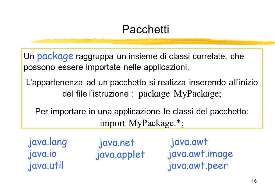 16 Pacchetti Un package raggruppa un insieme di classi correlate, che possono essere importate nelle applicazioni. Lappartenenza ad un pacchetto si re