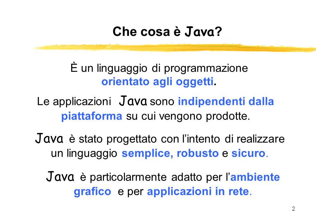 2 Che cosa è Java? È un linguaggio di programmazione orientato agli oggetti. Le applicazioni Java sono indipendenti dalla piattaforma su cui vengono p