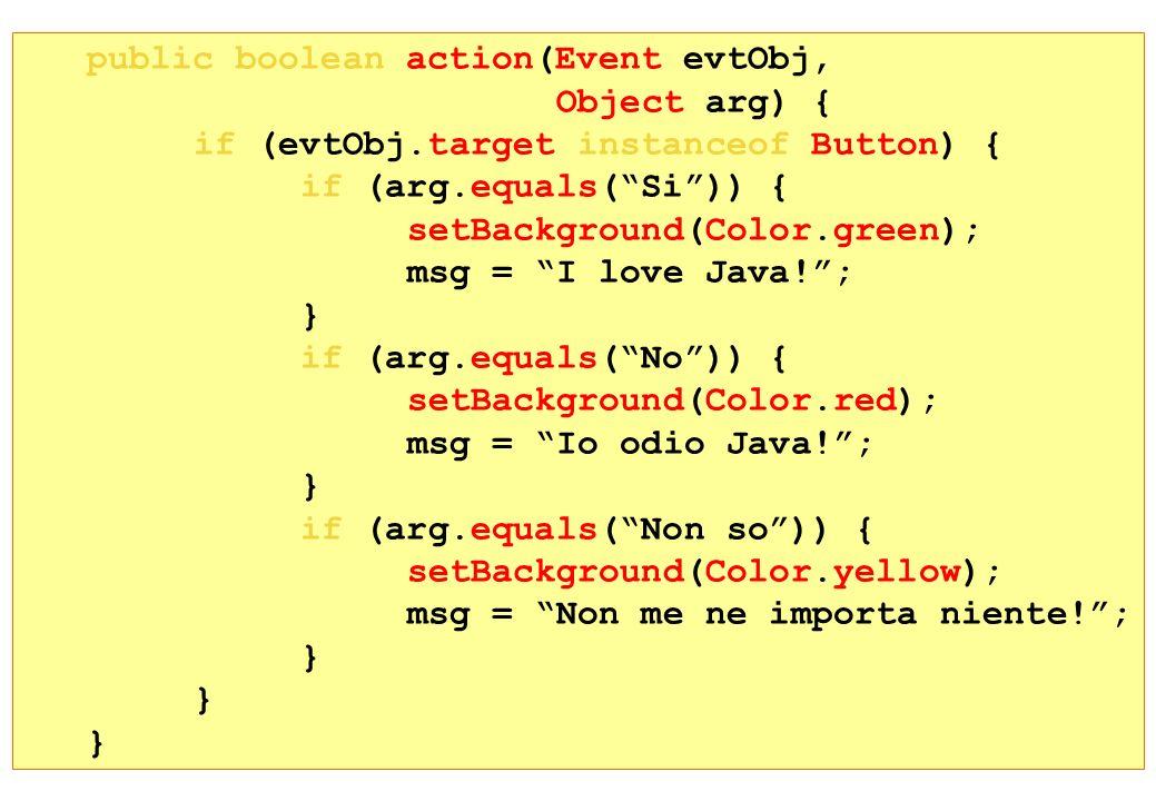 public boolean action(Event evtObj, Object arg) { if (evtObj.target instanceof Button) { if (arg.equals(Si)) { setBackground(Color.green); msg = I lov