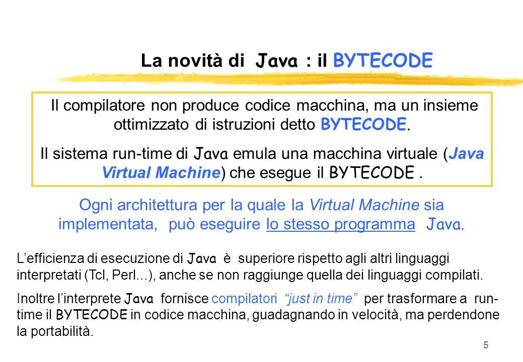 5 La novità di Java : il BYTECODE Il compilatore non produce codice macchina, ma un insieme ottimizzato di istruzioni detto BYTECODE. Il sistema run-t
